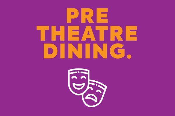 PRE THEATRE DINING.